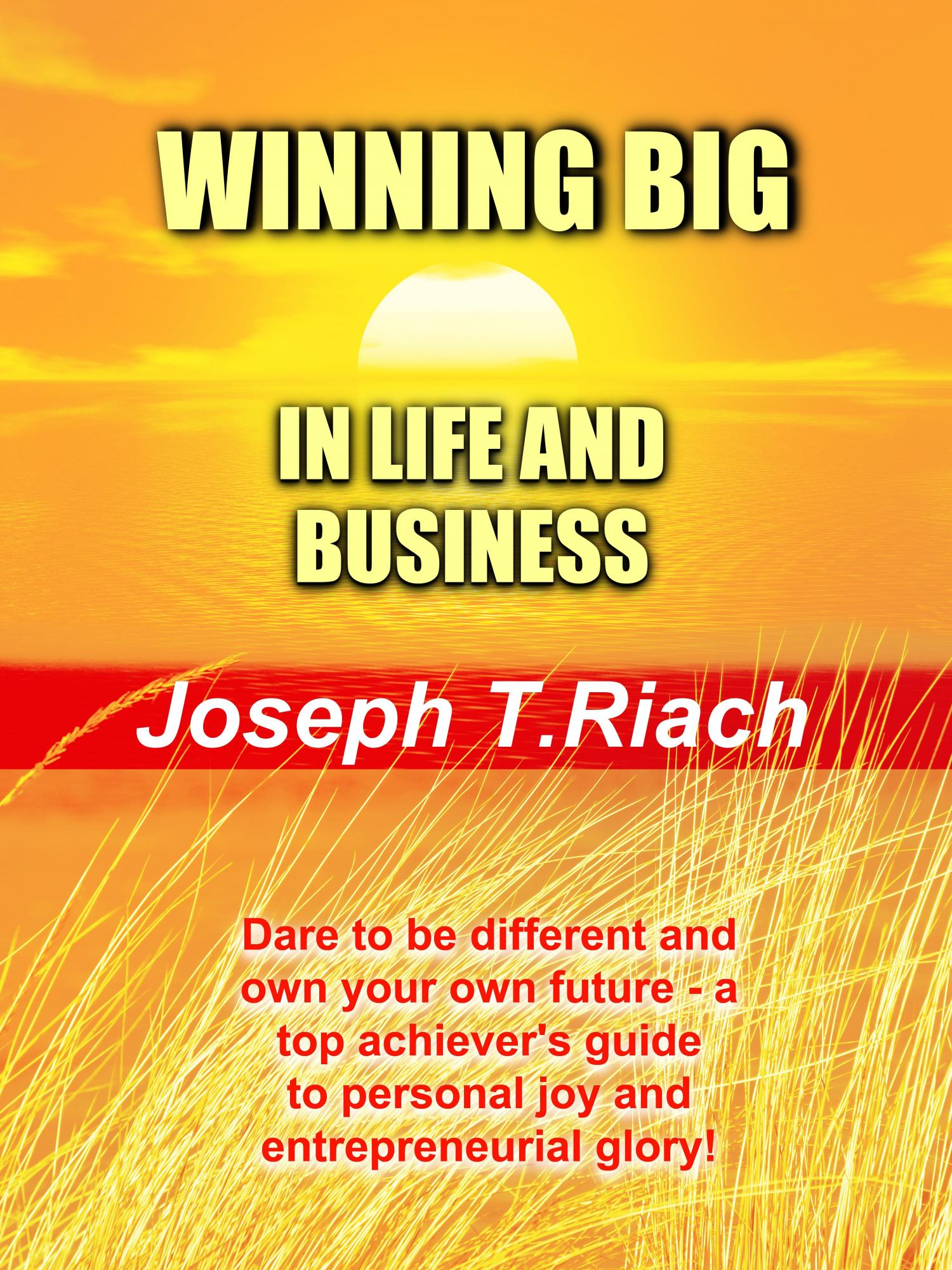 Winning Big In Life And Business is  Joseph Tom Riach author, paperback and ebook, how to work smart and control your own destiny